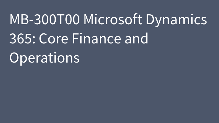 MB-300T00 Microsoft Dynamics 365: Core Finance and Operations