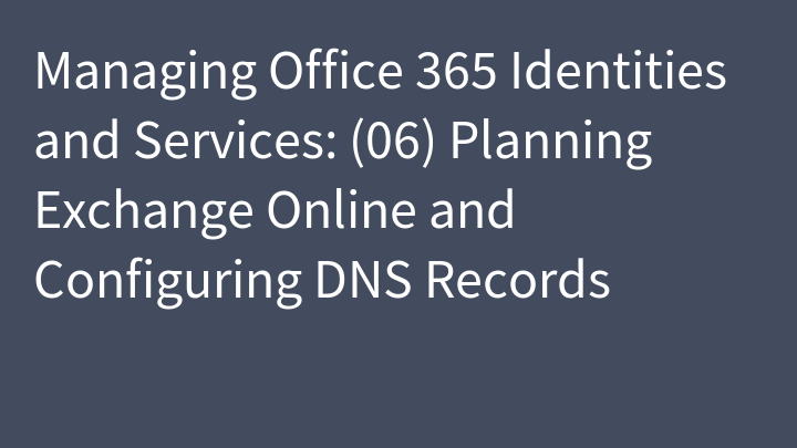 Managing Office 365 Identities and Services: (06) Planning Exchange Online and Configuring DNS Records