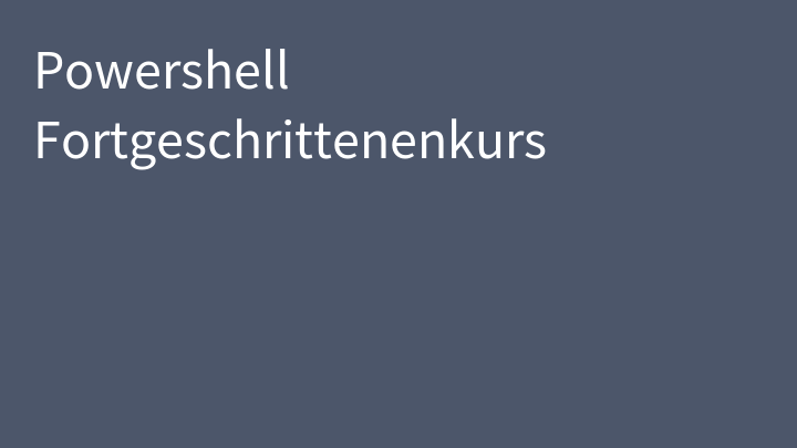 Powershell Fortgeschrittenenkurs
