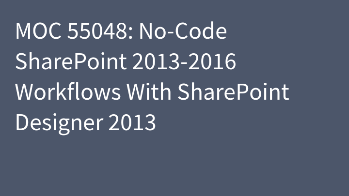 MOC 55048: No-Code SharePoint 2013-2016 Workflows With SharePoint Designer 2013
