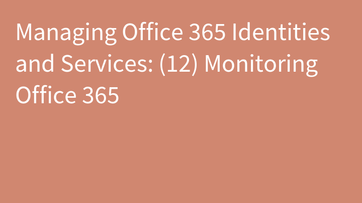 Managing Office 365 Identities and Services: (12) Monitoring Office 365