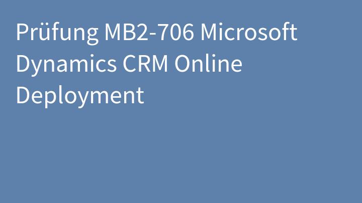 Prüfung MB2-706 Microsoft Dynamics CRM Online Deployment