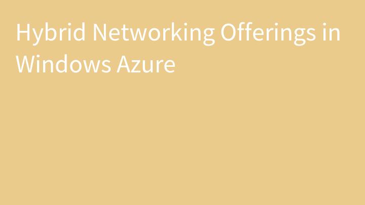Hybrid Networking Offerings in Windows Azure