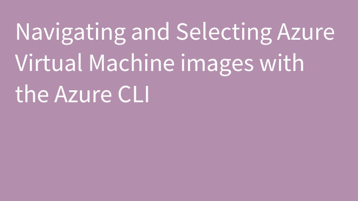 Navigating and Selecting Azure Virtual Machine images with the Azure CLI