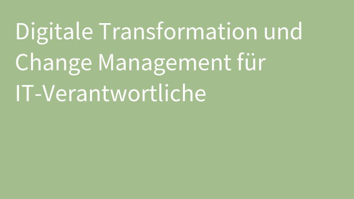 Digitale Transformation und Change Management für IT-Verantwortliche