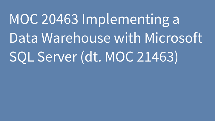 MOC 20463 Implementing a Data Warehouse with Microsoft SQL Server (dt. MOC 21463)