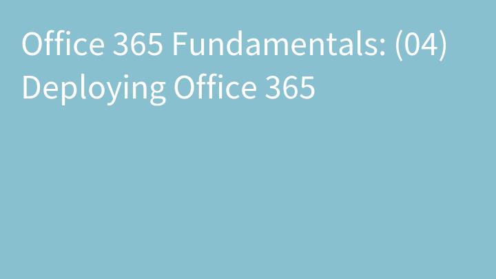 Office 365 Fundamentals: (04) Deploying Office 365