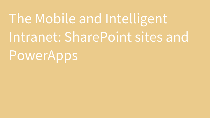 The Mobile and Intelligent Intranet: SharePoint sites and PowerApps