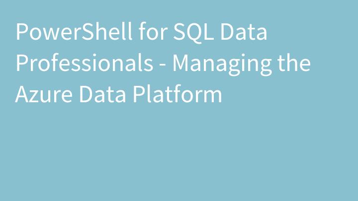 PowerShell for SQL Data Professionals - Managing the Azure Data Platform