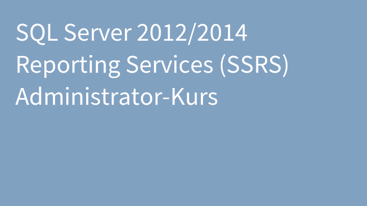 SQL Server 2012/2014 Reporting Services (SSRS) Administrator-Kurs