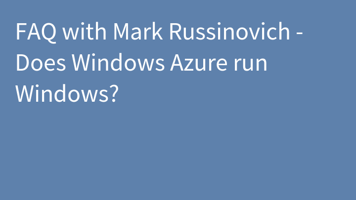 FAQ with Mark Russinovich - Does Windows Azure run Windows?