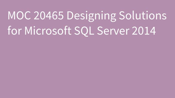 MOC 20465 Designing Solutions for Microsoft SQL Server 2014