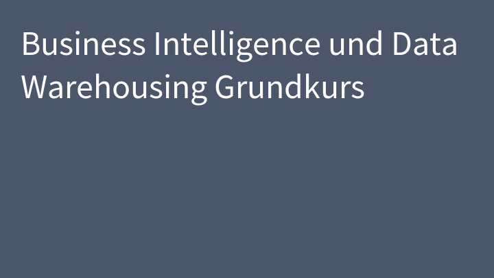 Business Intelligence und Data Warehousing Grundkurs