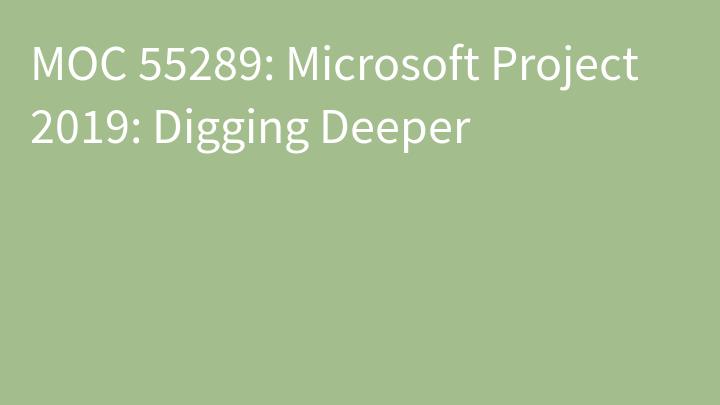 MOC 55289: Microsoft Project 2019: Digging Deeper