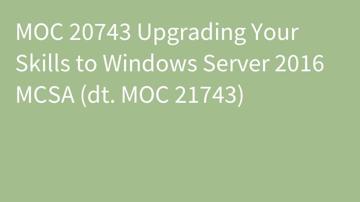 MOC 20743 Upgrading Your Skills to Windows Server 2016 MCSA (dt. MOC 21743)