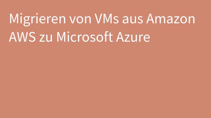 Migrieren von VMs aus Amazon AWS zu Microsoft Azure