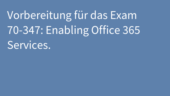 Vorbereitung für das Exam 70-347: Enabling Office 365 Services.