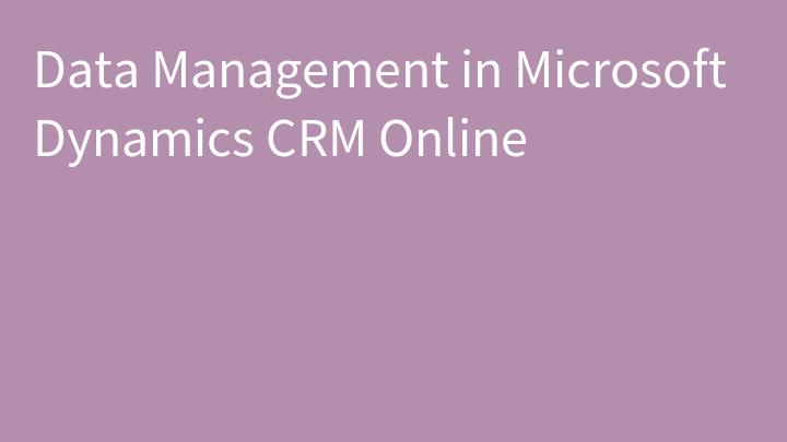 Data Management in Microsoft Dynamics CRM Online