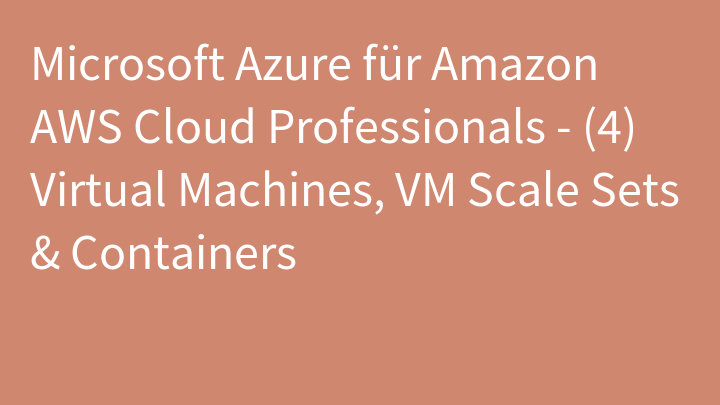 Microsoft Azure für Amazon AWS Cloud Professionals - (4) Virtual Machines, VM Scale Sets & Containers