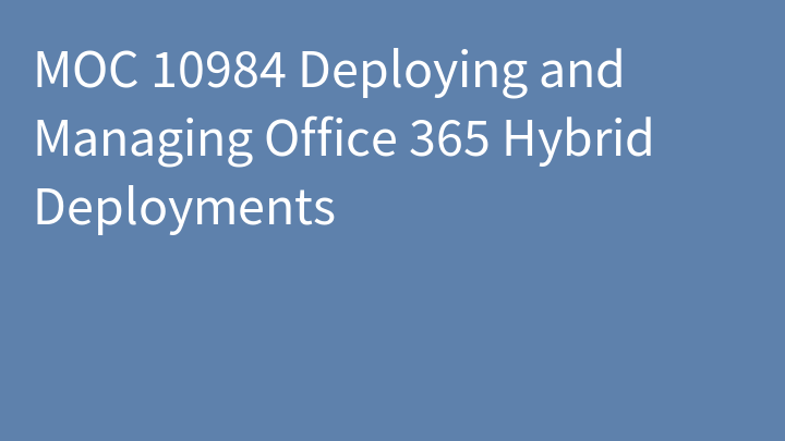 MOC 10984 Deploying and Managing Office 365 Hybrid Deployments