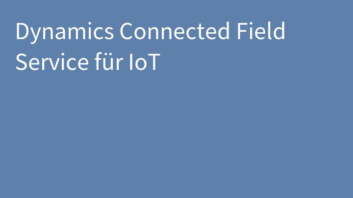 Dynamics Connected Field Service für IoT