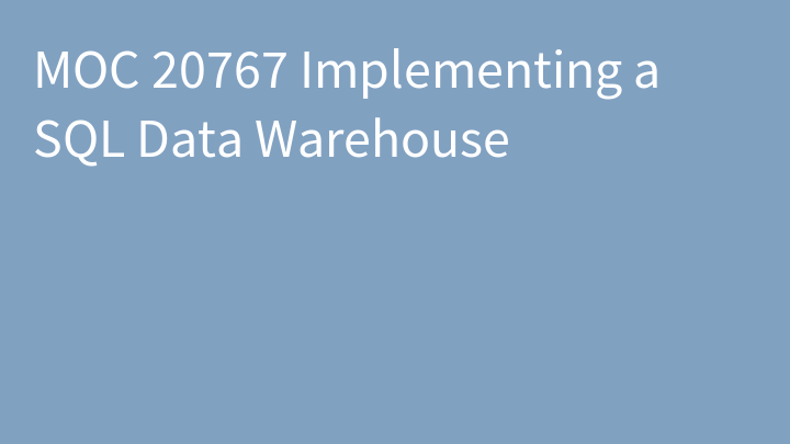 MOC 20767 Implementing a SQL Data Warehouse