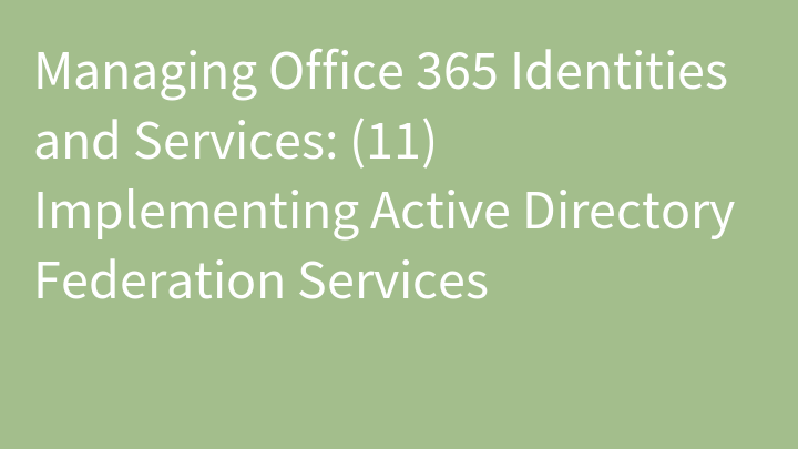 Managing Office 365 Identities and Services: (11) Implementing Active Directory Federation Services