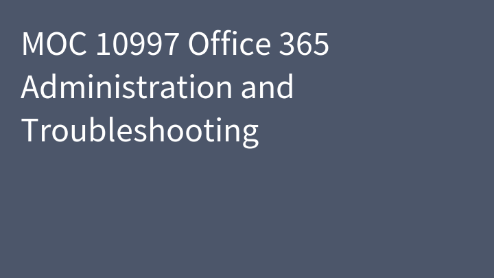 MOC 10997 Office 365 Administration and Troubleshooting