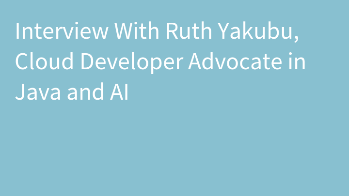Interview With Ruth Yakubu, Cloud Developer Advocate in Java and AI