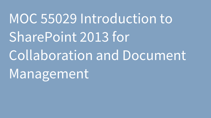 MOC 55029 Introduction to SharePoint 2013 for Collaboration and Document Management