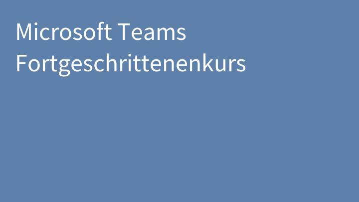Microsoft Teams Fortgeschrittenenkurs