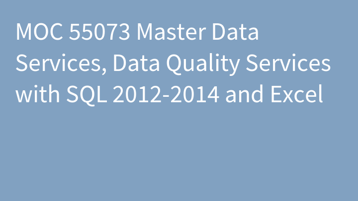 MOC 55073 Master Data Services, Data Quality Services with SQL 2012-2014 and Excel