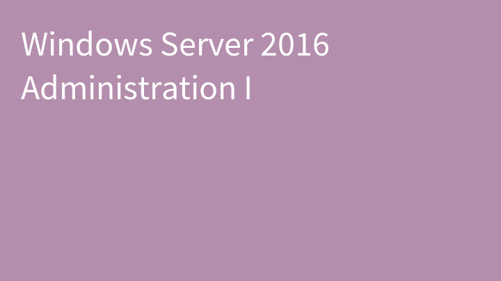 Windows Server 2016 Administration I