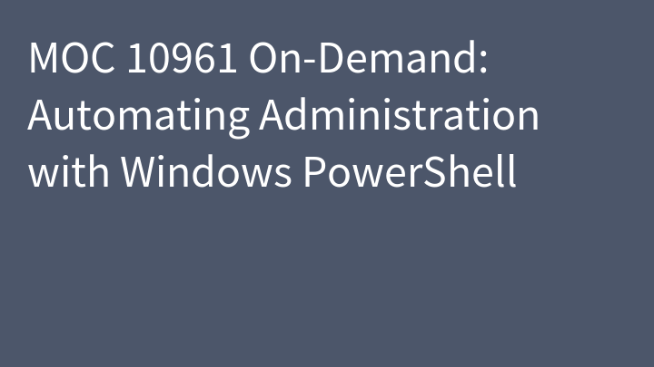 MOC 10961 On-Demand: Automating Administration with Windows PowerShell