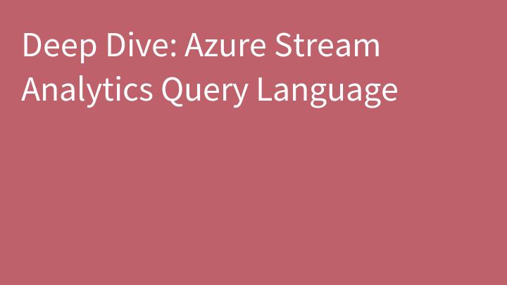 Deep Dive: Azure Stream Analytics Query Language