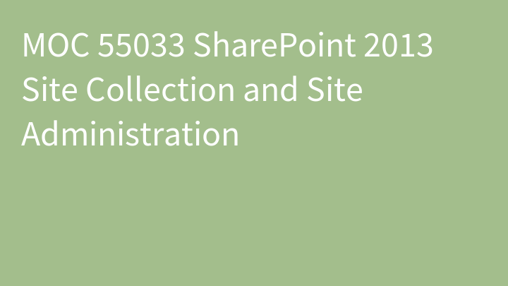 MOC 55033 SharePoint 2013 Site Collection and Site Administration