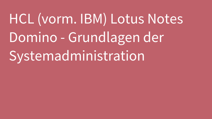 HCL (vorm. IBM) Lotus Notes Domino - Grundlagen der Systemadministration