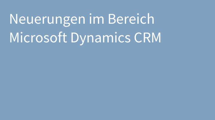 Neuerungen im Bereich Microsoft Dynamics CRM