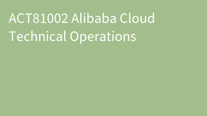 ACT81002 Alibaba Cloud Technical Operations