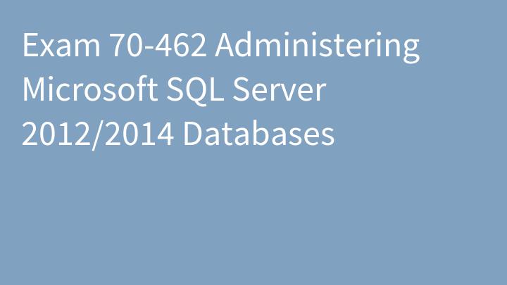 Exam 70-462 Administering Microsoft SQL Server 2012/2014 Databases
