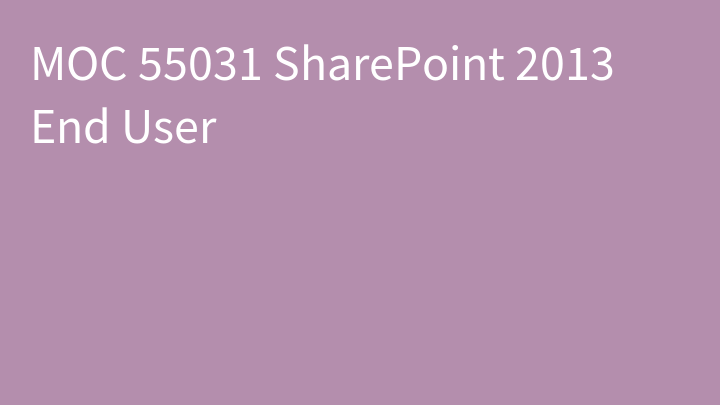 MOC 55031 SharePoint 2013 End User