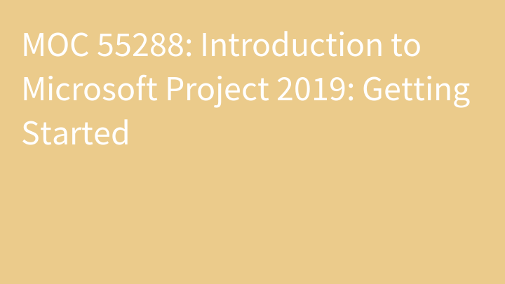 MOC 55288: Introduction to Microsoft Project 2019: Getting Started