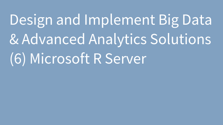 Design and Implement Big Data & Advanced Analytics Solutions (6) Microsoft R Server