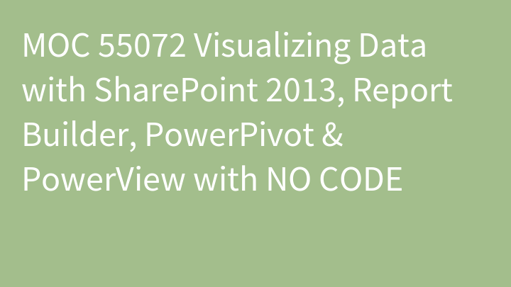MOC 55072 Visualizing Data with SharePoint 2013, Report Builder, PowerPivot & PowerView with NO CODE